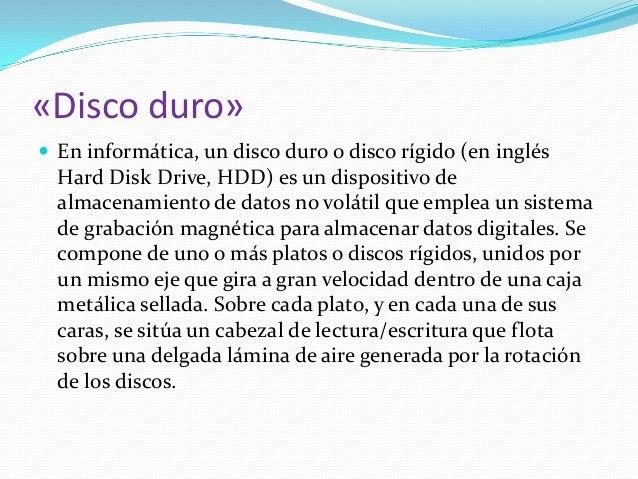 «Disco duro»  En informática, un disco duro o disco rígido (en inglés Hard Disk Drive, HDD) es un dispositivo de almacena...
