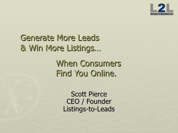 Generate More Leads  & Win More Listings… When Consumers  Find You Online.  Scott Pierce CEO / Founder Listings-to-Leads