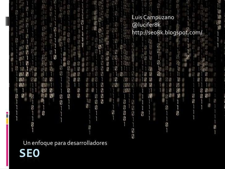 Luis Campuzano<br />@lucifer8k<br />http://seo8k.blogspot.com/<br />Un enfoque para desarrolladores<br />SEO<br />