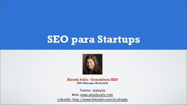 SEO para Startups      Aleyda Solis - Consultora SEO            SEO Manager Bodaclick                Twitter: @aleyda     ...