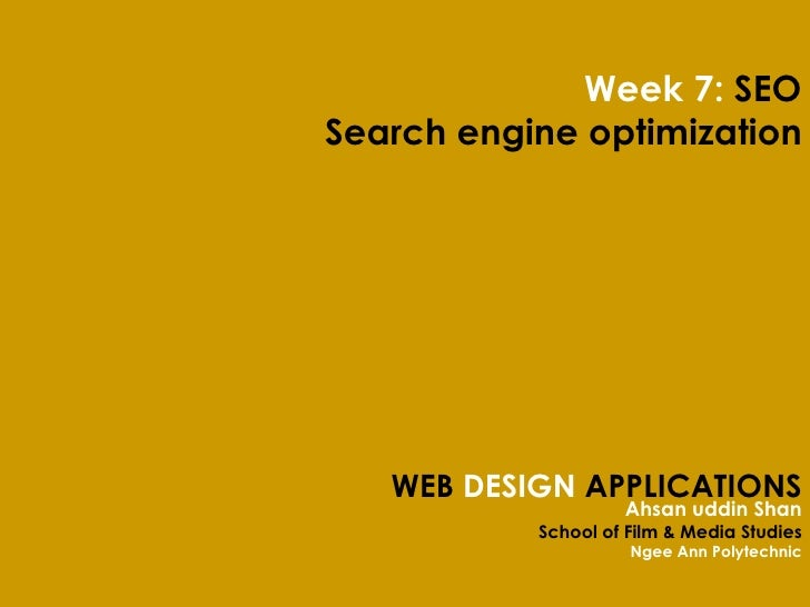 WEB  DESIGN  APPLICATIONS Ahsan uddin Shan School of Film & Media Studies Ngee Ann Polytechnic Week 7:  SEO Search engine ...