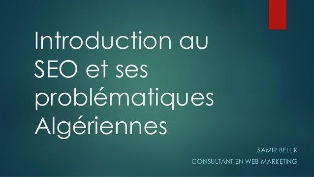 Introduction au SEO et ses problématiques Algériennes SAMIR BELLIK CONSULTANT EN WEB MARKETING