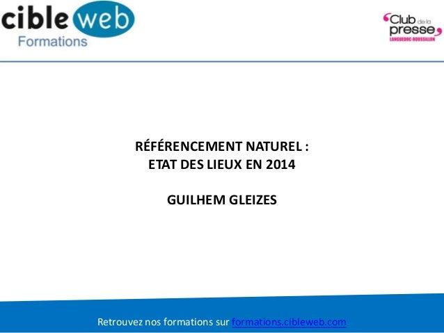 Retrouvez nos formations sur formations.cibleweb.com RÉFÉRENCEMENT NATUREL : ETAT DES LIEUX EN 2014 GUILHEM GLEIZES