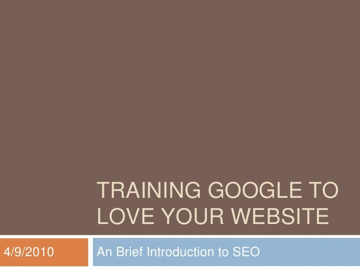 TRAINING GOOGLE TO LOVE YOUR WEBSITE<br />An Brief Introduction to SEO<br />4/9/2010<br />