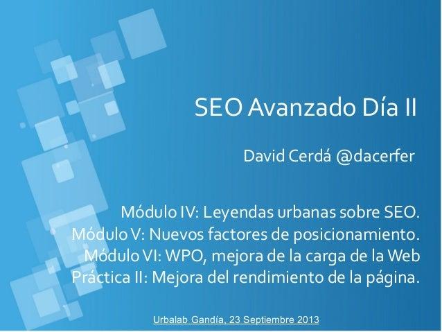 SEO Avanzado Día II David Cerdá @dacerfer Urbalab Gandía, 23 Septiembre 2013 Módulo IV: Leyendas urbanas sobre SEO. Módulo...
