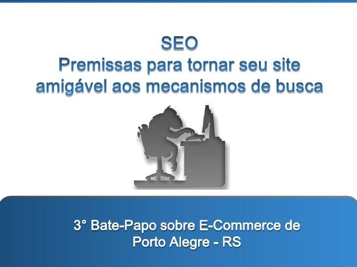 SEO <br />Premissas para tornar seu site amigável aos mecanismos de busca<br />3° Bate-Papo sobre E-Commerce de Porto Aleg...