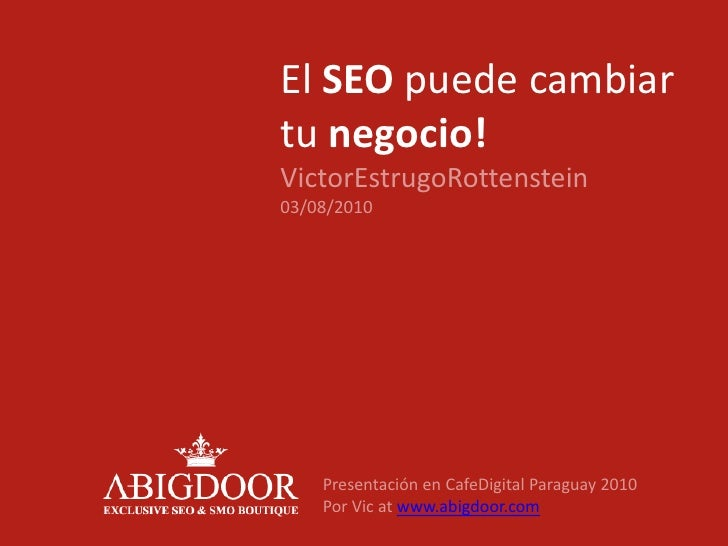 El SEO puede cambiar tu negocio!VictorEstrugoRottenstein03/08/2010<br />Presentación en CafeDigital Paraguay 2010<br />Por...