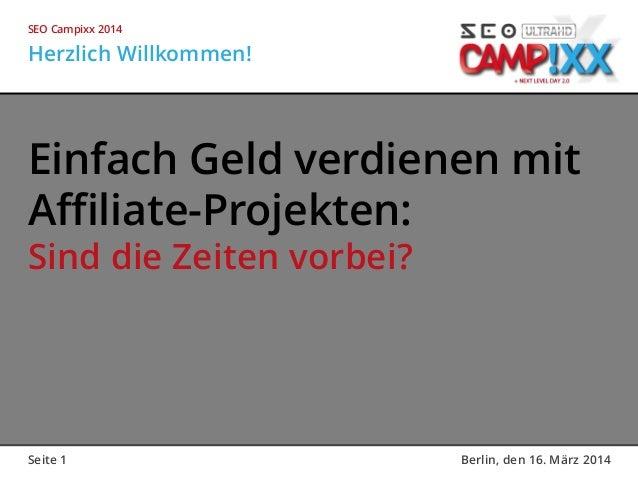 Seite 1 Berlin, den 16. März 2014 Einfach Geld verdienen mit Affiliate-Projekten: Sind die Zeiten vorbei? Herzlich Willkom...