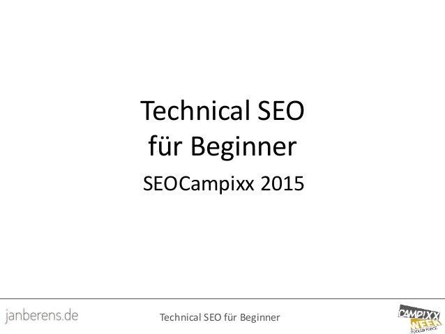 Technical SEO für Beginner Technical SEO für Beginner SEOCampixx 2015