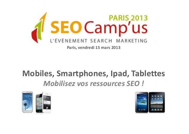 Paris, vendredi 15 mars 2013Mobiles, Smartphones, Ipad, Tablettes     Mobilisez vos ressources SEO !