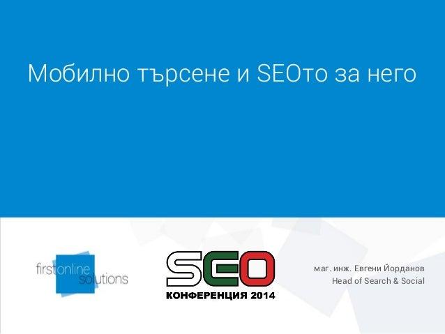 Мобилно търсене и SEOто за него маг. инж. Евгени Йорданов Head of Search & Social