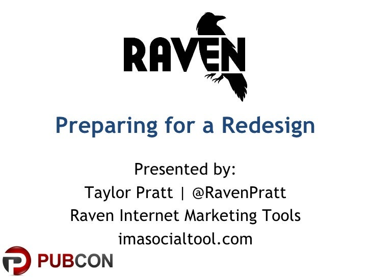 Preparing for a Redesign Presented by: Taylor Pratt | @RavenPratt Raven Internet Marketing Tools imasocialtool.com