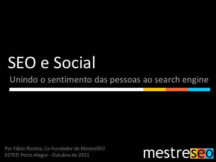 SEO e Social  Unindo o sentimento das pessoas ao search enginePor Fábio Ricotta, Co-Fundador da MestreSEOEDTED Porto Alegr...