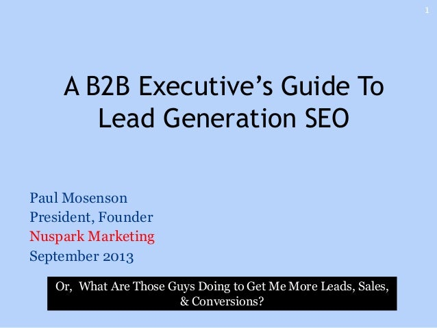 Paul Mosenson President, Founder Nuspark Marketing September 2013 A B2B Executive's Guide To Lead Generation SEO 1 Or, Wha...