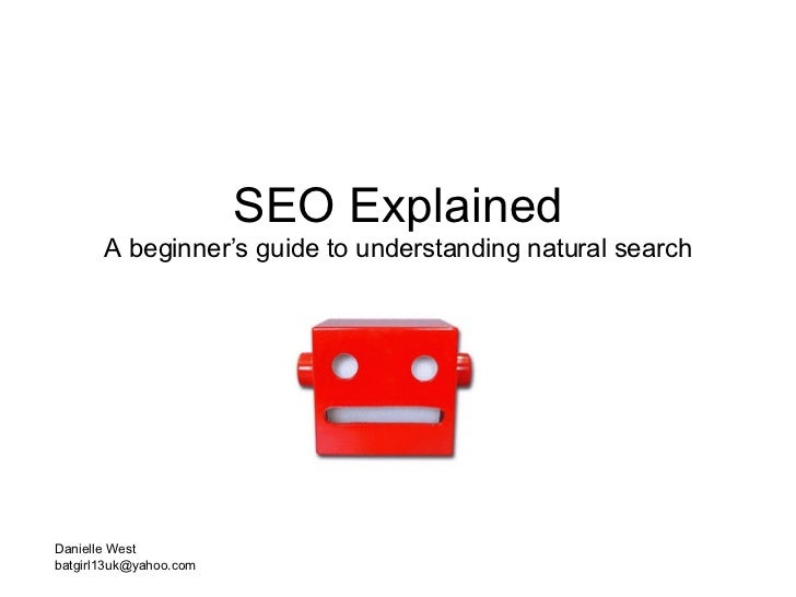 SEO Explained A beginner's guide to understanding natural search Danielle West [email_address]