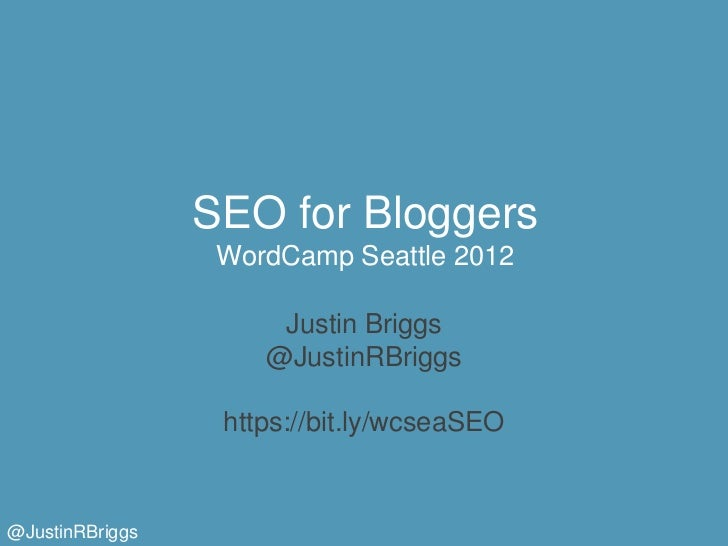 SEO for Bloggers                  WordCamp Seattle 2012                      Justin Briggs                     @JustinRBri...
