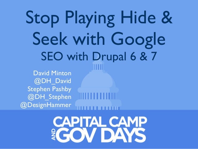 Stop Playing Hide & Seek with Google SEO with Drupal 6 & 7 David Minton @DH_David Stephen Pashby @DH_Stephen @DesignHammer