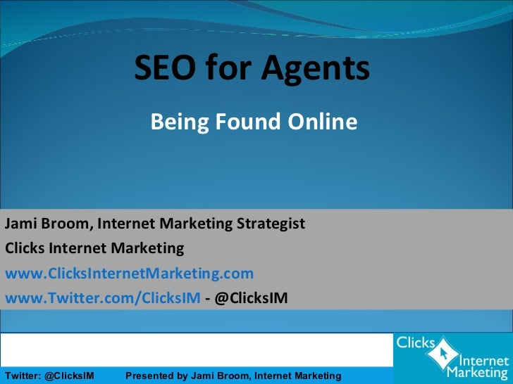 Being Found Online SEO for Agents Jami Broom, Internet Marketing Strategist Clicks Internet Marketing www.ClicksInternetMa...