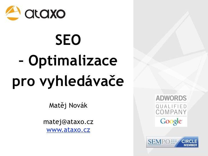 SEO  – Optimalizace pro vyhledávače      Matěj Novák      matej@ataxo.cz      www.ataxo.cz