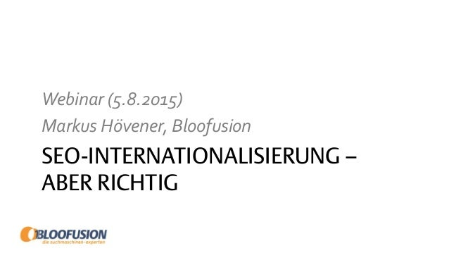 SEO-INTERNATIONALISIERUNG – ABER RICHTIG Webinar (5.8.2015) Markus Hövener, Bloofusion