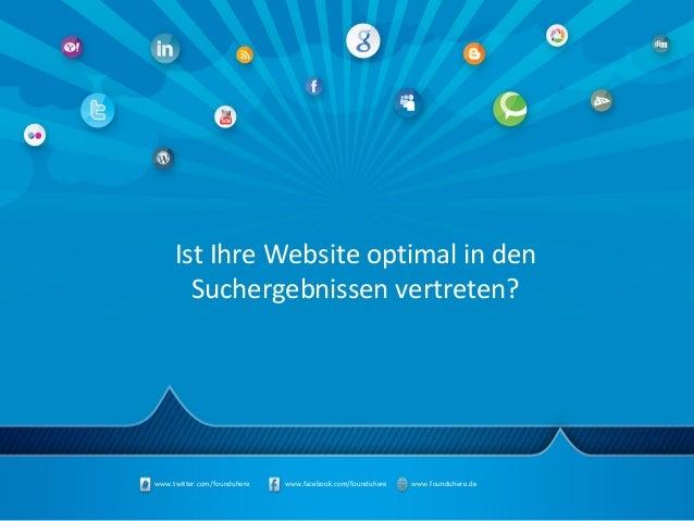 www.twitter.com/founduhere www.facebook.com/founduhere www.founduhere.deIst Ihre Website optimal in denSuchergebnissen ver...