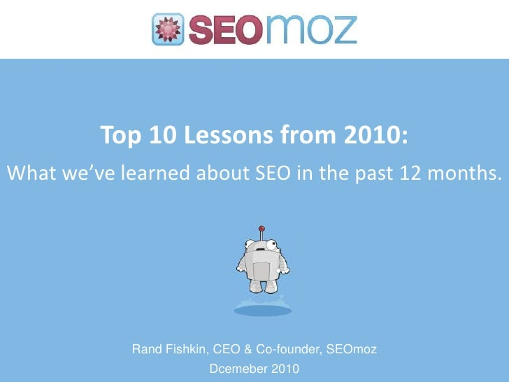Top 10 Lessons from 2010:What we've learned about SEO in the past 12 months.            Rand Fishkin, CEO & Co-founder, SE...
