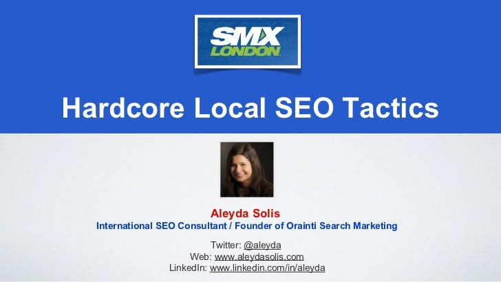 Hardcore Local SEO Tactics                           Aleyda Solis  International SEO Consultant / Founder of Orainti Searc...