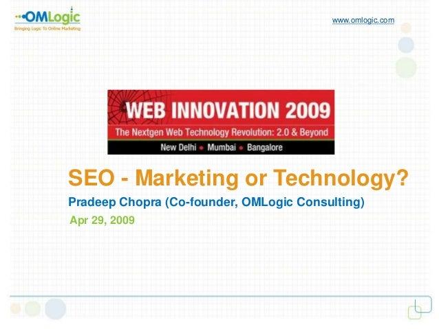 SEO - Marketing or Technology? www.omlogic.com Pradeep Chopra (Co-founder, OMLogic Consulting) Apr 29, 2009