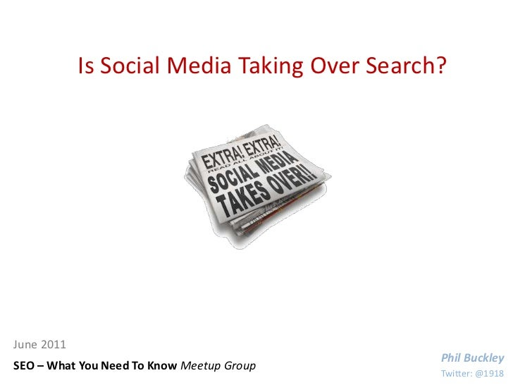Is Social Media Taking Over Search?<br />June 2011<br />Phil Buckley<br />SEO – What You Need To Know Meetup Group<br />Tw...
