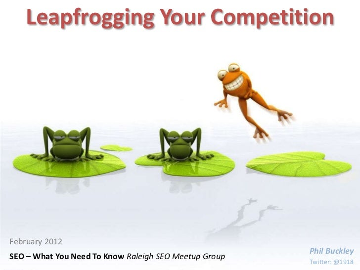 Leapfrogging Your CompetitionFebruary 2012                                                       Phil BuckleySEO – What Yo...