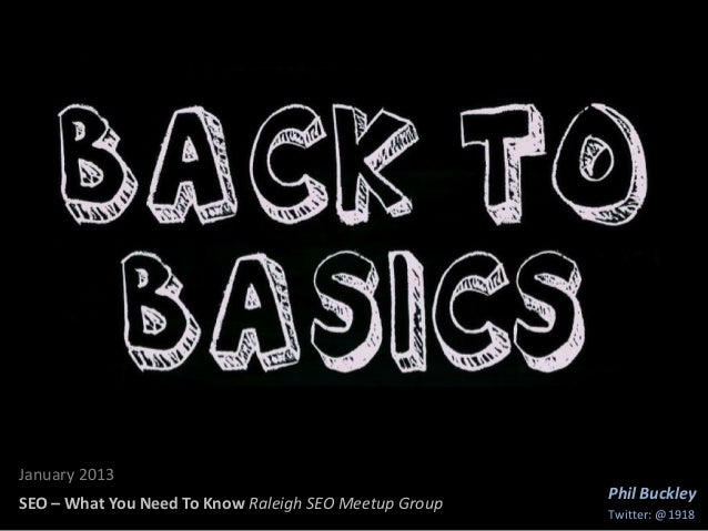 SEO BasicsJanuary 2013                                                       Phil BuckleySEO – What You Need To Know Ralei...