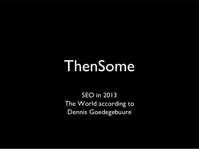 ThenSome     SEO in 2013The World according to Dennis Goedegebuure