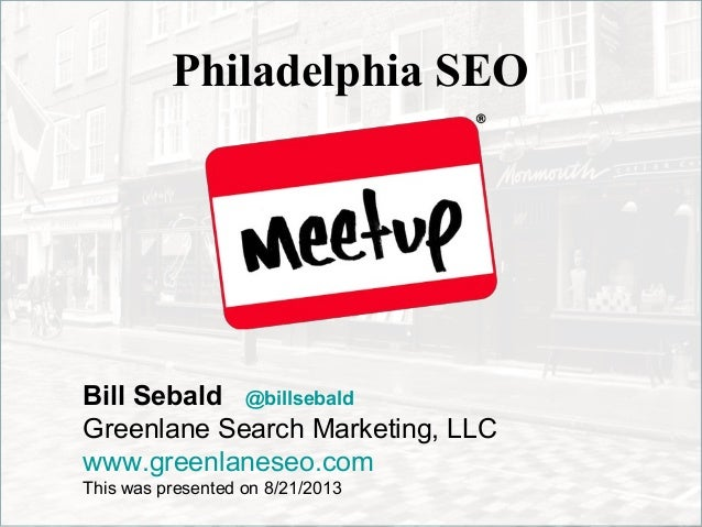 Philadelphia SEO Bill Sebald @billsebald Greenlane Search Marketing, LLC www.greenlaneseo.com This was presented on 8/21/2...
