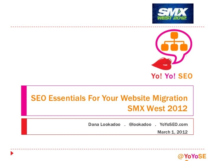 SEO Essentials For Your Website Migration                         SMX West 2012              Dana Lookadoo . @lookadoo . Y...