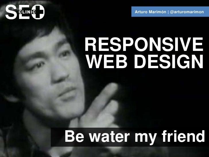 Arturo Marimón | @arturomarimon  RESPONSIVE  WEB DESIGNBe water my friend