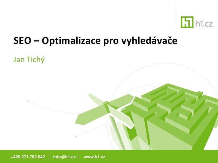 SEO – Optimalizace pro vyhledávače  Jan Tichý     +420 271 752 042   info@h1.cz   www.h1.cz