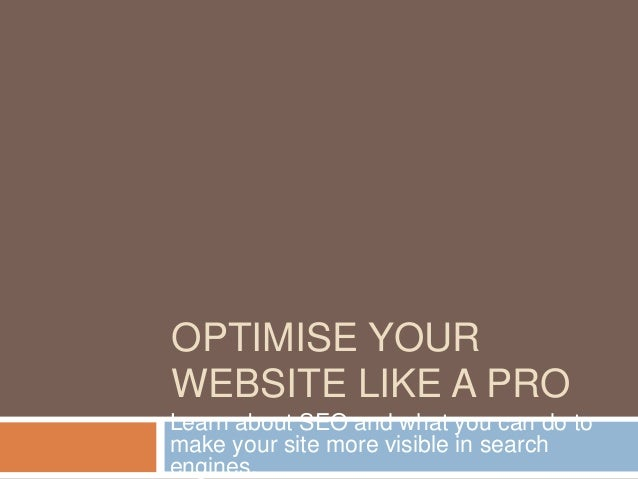 OPTIMISE YOURWEBSITE LIKE A PROLearn about SEO and what you can do tomake your site more visible in searchengines.