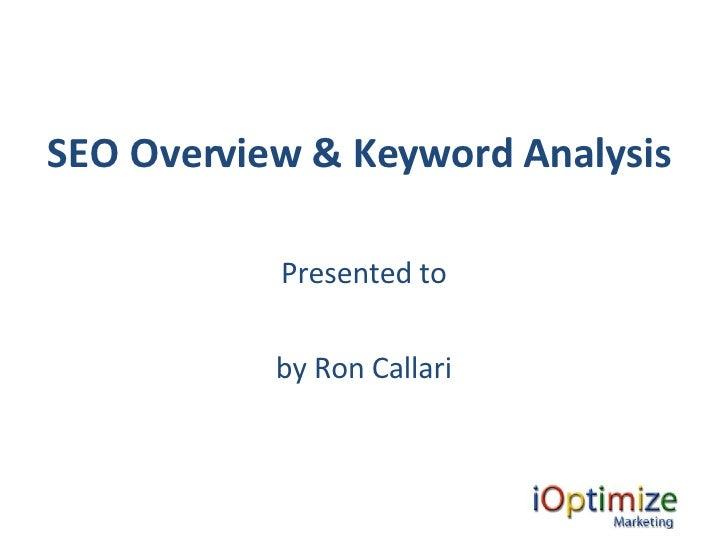 SEO Overview & Keyword Analysis   <ul><li>Presented to </li></ul><ul><li>by Ron Callari </li></ul>