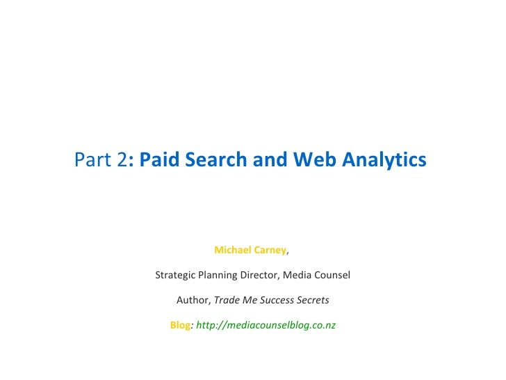 Part 2 : Paid Search and Web Analytics Michael Carney ,  Strategic Planning Director, Media Counsel Author,  Trade Me Succ...