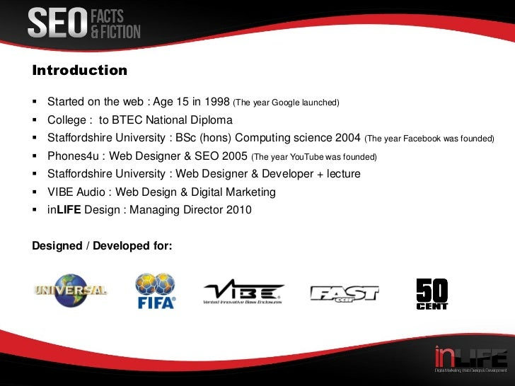 Introduction Started on the web : Age 15 in 1998 (The year Google launched) College : to BTEC National Diploma Stafford...