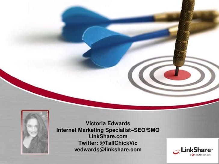 Victoria EdwardsInternet Marketing Specialist–SEO/SMO LinkShare.comTwitter: @TallChickVicvedwards@linkshare.com<br />