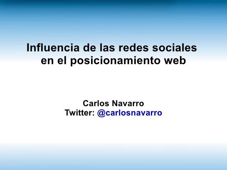 Influencia de las redes sociales   en el posicionamiento web            Carlos Navarro       Twitter: @carlosnavarro