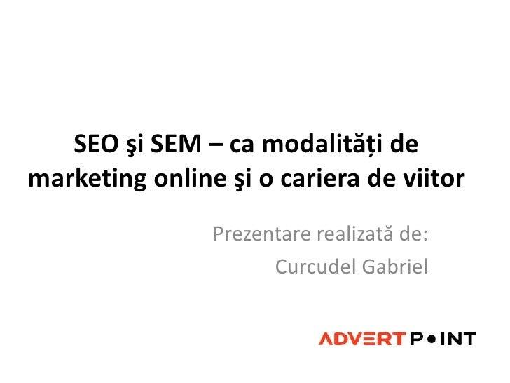 SEO şi SEM – ca modalităţi de marketing online şi o cariera de viitor<br />Prezentarerealizată de: <br />Curcudel Gabriel<...