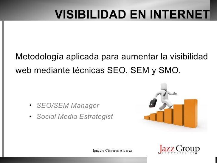 VISIBILIDAD EN INTERNET <ul><li>SEO/SEM Manager </li></ul><ul><li>Social Media Estrategist </li></ul>Metodología aplicada ...