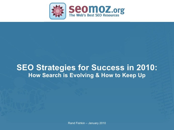 SEO Strategies for Success in 2010: How Search is Evolving & How to Keep Up Rand Fishkin – January 2010