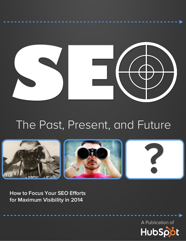 SE  The Past, Present, and Future  ? How to Focus Your SEO Efforts for Maximum Visibility in 2014  A Publication of