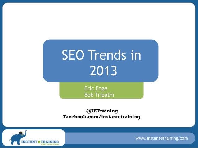 SEO Trends in    2013        Eric Enge        Bob Tripathi        @IETrainingFacebook.com/instantetraining                ...
