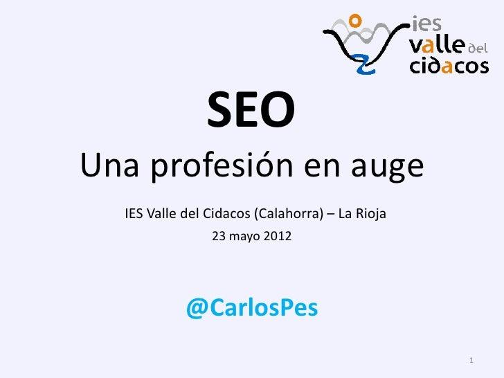 SEOUna profesión en auge  IES Valle del Cidacos (Calahorra) – La Rioja                23 mayo 2012            @CarlosPes  ...