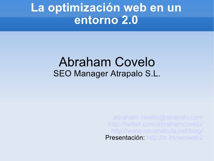 La optimización web en un entorno 2.0 Abraham Covelo SEO Manager Atrapalo S.L. [email_address] http://twitter.com/abrahamc...