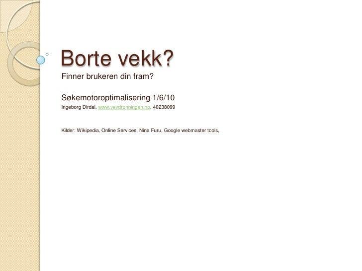 Borte vekk?<br />Finner brukeren din fram? <br />Søkemotoroptimalisering 1/6/10<br />Ingeborg Dirdal, www.vevdronningen.no...